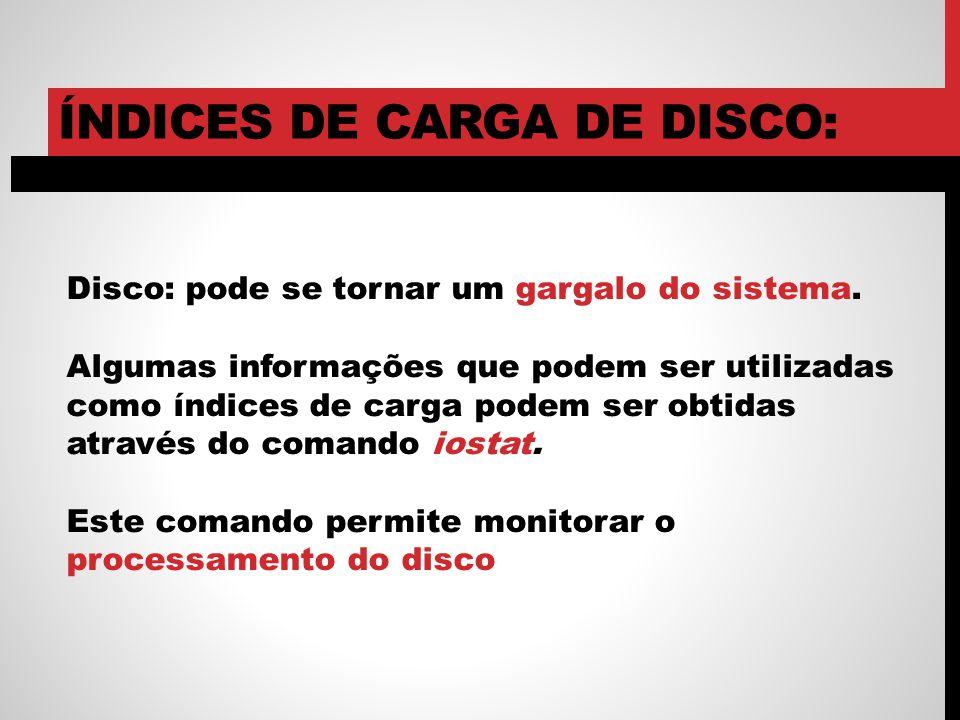 ÍNDICES DE CARGA DE DISCO: Disco: pode se tornar um gargalo do sistema. Algumas informações que podem ser utilizadas como índices de carga podem ser o