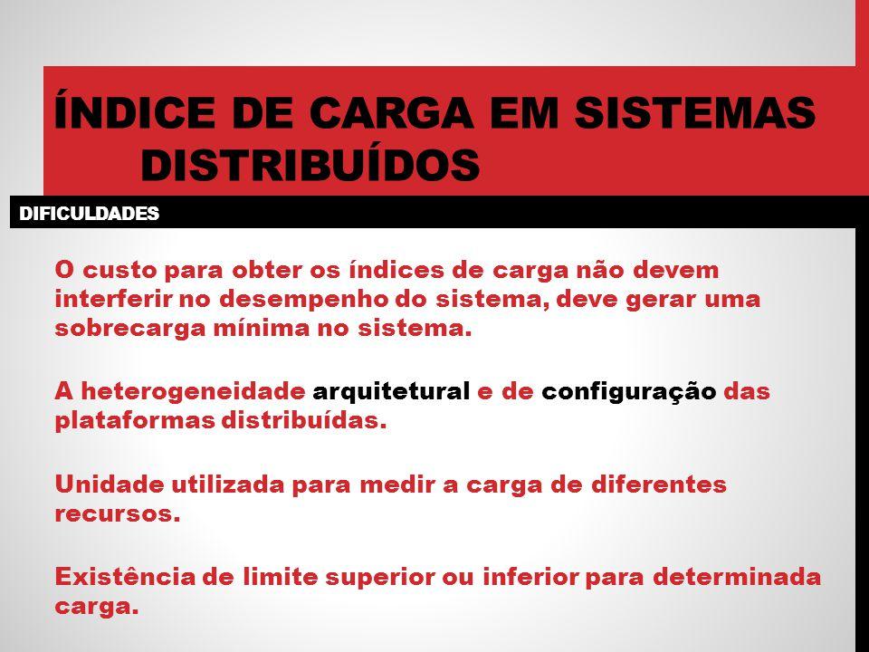 DIFICULDADES ÍNDICE DE CARGA EM SISTEMAS DISTRIBUÍDOS O custo para obter os índices de carga não devem interferir no desempenho do sistema, deve gerar