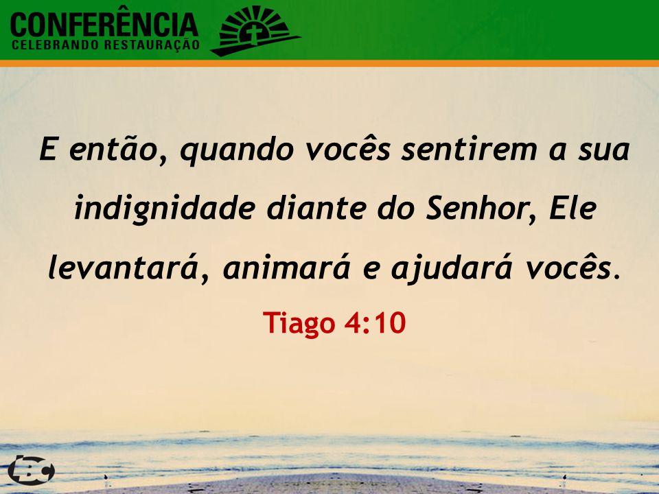 E então, quando vocês sentirem a sua indignidade diante do Senhor, Ele levantará, animará e ajudará vocês. Tiago 4:10