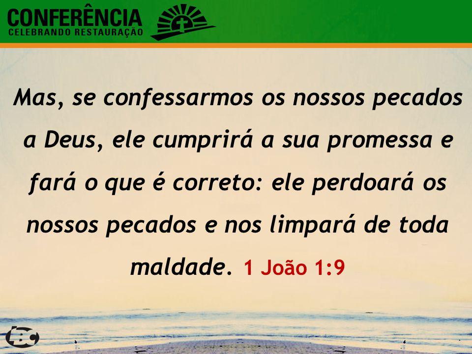 Mas, se confessarmos os nossos pecados a Deus, ele cumprirá a sua promessa e fará o que é correto: ele perdoará os nossos pecados e nos limpará de tod