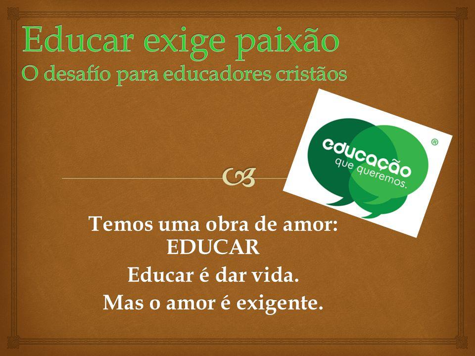 Temos uma obra de amor: EDUCAR Educar é dar vida. Mas o amor é exigente.