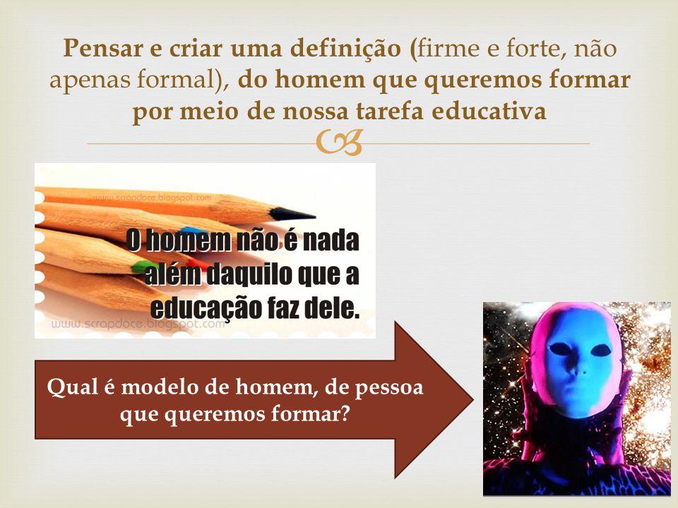  Pensar e criar uma definição ( firme e forte, não apenas formal), do homem que queremos formar por meio de nossa tarefa educativa Qual é modelo de h