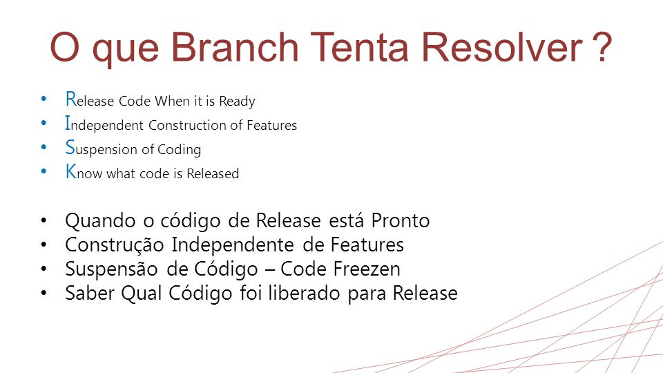 O que Branch Tenta Resolver ? • R elease Code When it is Ready • I ndependent Construction of Features • S uspension of Coding • K now what code is Re