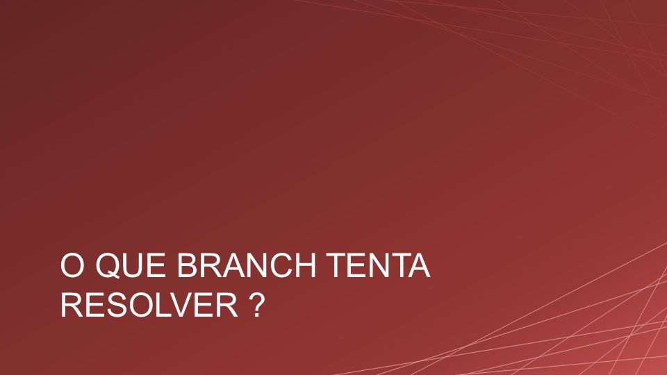 O QUE BRANCH TENTA RESOLVER ?