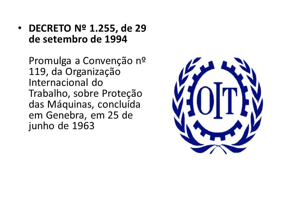 • DECRETO Nº 1.255, de 29 de setembro de 1994 Promulga a Convenção nº 119, da Organização Internacional do Trabalho, sobre Proteção das Máquinas, conc