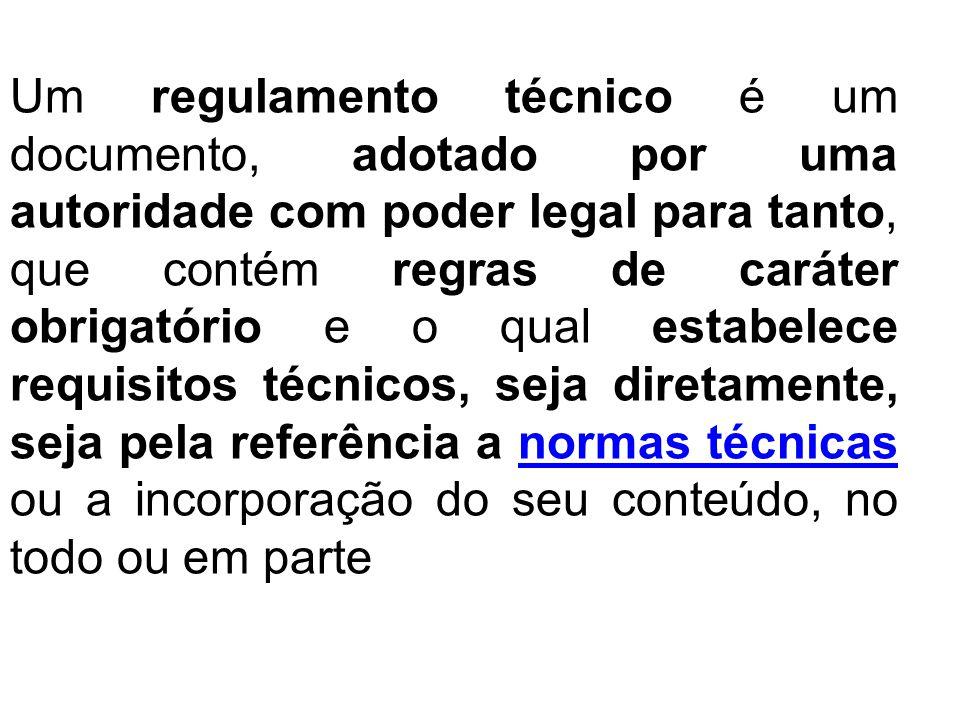Um regulamento técnico é um documento, adotado por uma autoridade com poder legal para tanto, que contém regras de caráter obrigatório e o qual estabe