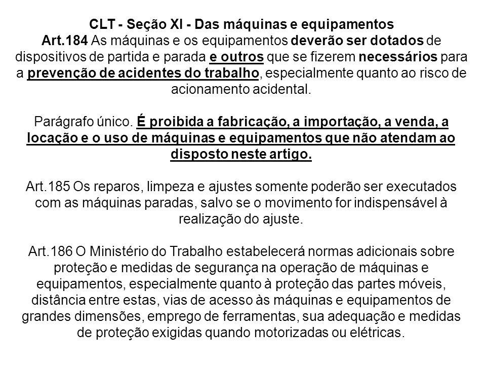 CLT - Seção XI - Das máquinas e equipamentos Art.184 As máquinas e os equipamentos deverão ser dotados de dispositivos de partida e parada e outros qu