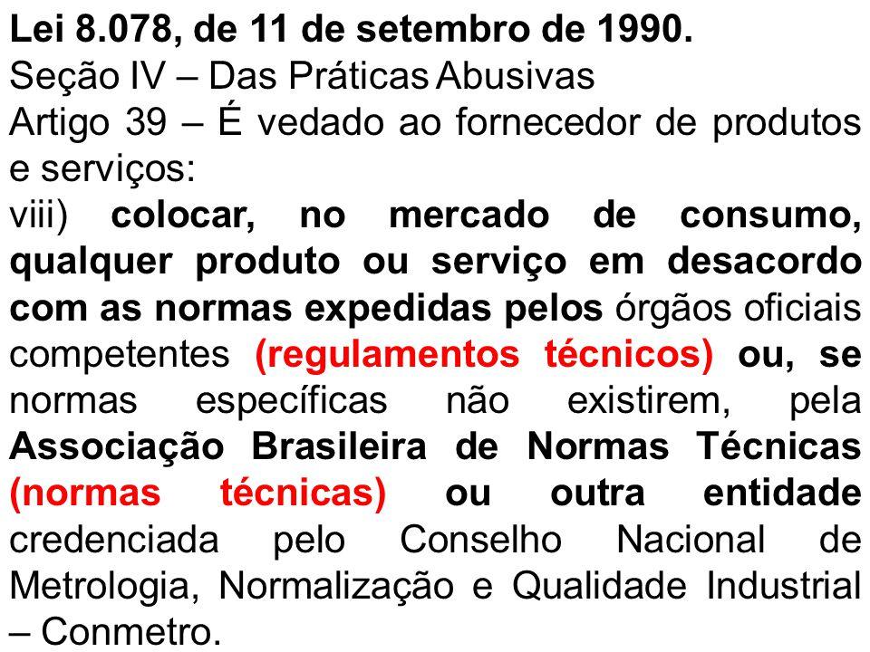 Lei 8.078, de 11 de setembro de 1990. Seção IV – Das Práticas Abusivas Artigo 39 – É vedado ao fornecedor de produtos e serviços: viii) colocar, no me
