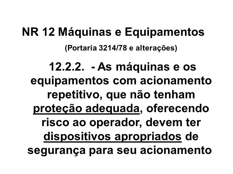 NR 12 Máquinas e Equipamentos (Portaria 3214/78 e alterações) 12.2.2. - As máquinas e os equipamentos com acionamento repetitivo, que não tenham prote