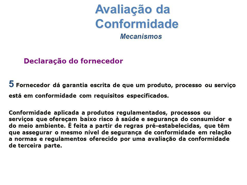 Mecanismos Avaliação da Conformidade 5 Fornecedor dá garantia escrita de que um produto, processo ou serviço está em conformidade com requisitos espec