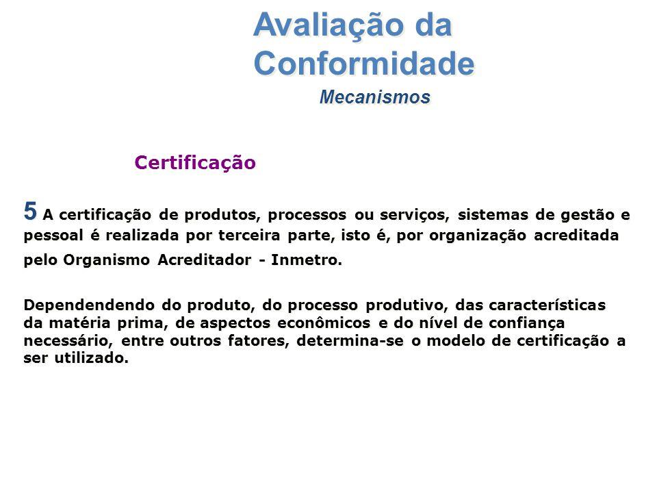 Mecanismos Avaliação da Conformidade 5 A certificação de produtos, processos ou serviços, sistemas de gestão e pessoal é realizada por terceira parte,