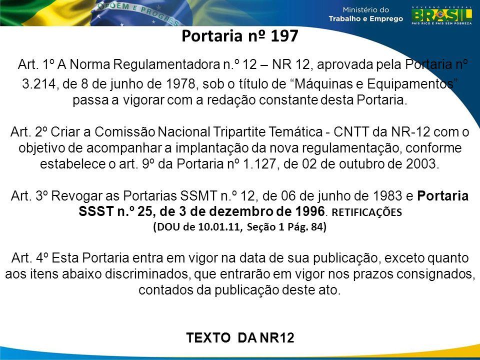 "Portaria nº 197 Art. 1º A Norma Regulamentadora n.º 12 – NR 12, aprovada pela Portaria nº 3.214, de 8 de junho de 1978, sob o título de ""Máquinas e Eq"