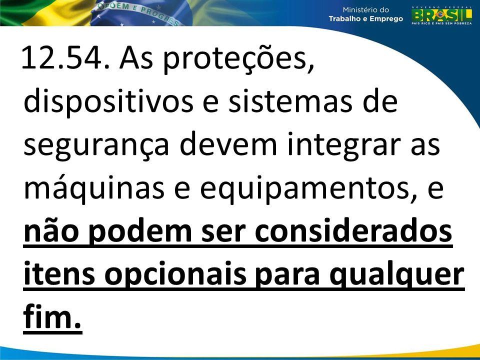 12.54. As proteções, dispositivos e sistemas de segurança devem integrar as máquinas e equipamentos, e não podem ser considerados itens opcionais para