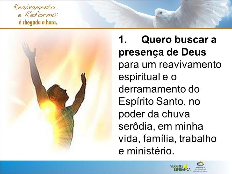 1. Quero buscar a presença de Deus para um reavivamento espiritual e o derramamento do Espírito Santo, no poder da chuva serôdia, em minha vida, famíl