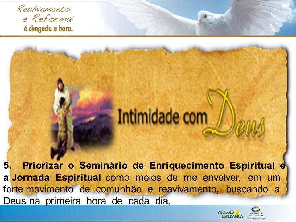 5. Priorizar o Seminário de Enriquecimento Espiritual e a Jornada Espiritual como meios de me envolver, em um forte movimento de comunhão e reavivamen