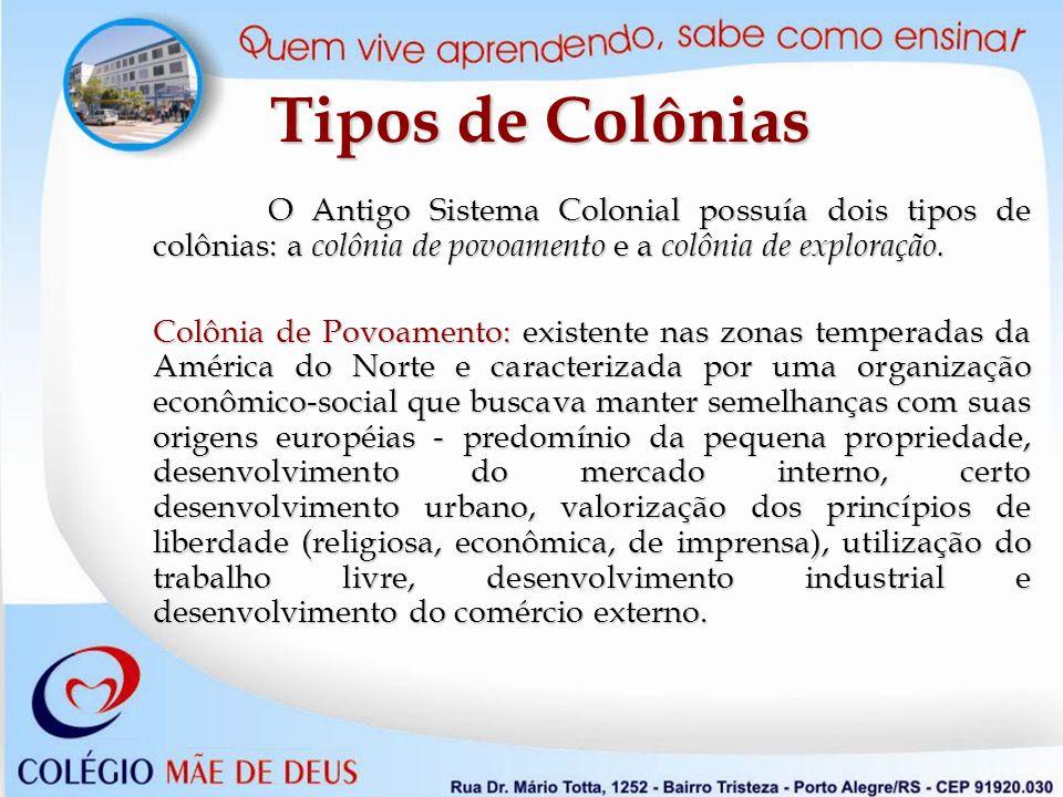 Tipos de Colônias O Antigo Sistema Colonial possuía dois tipos de colônias: a colônia de povoamento e a colônia de exploração.