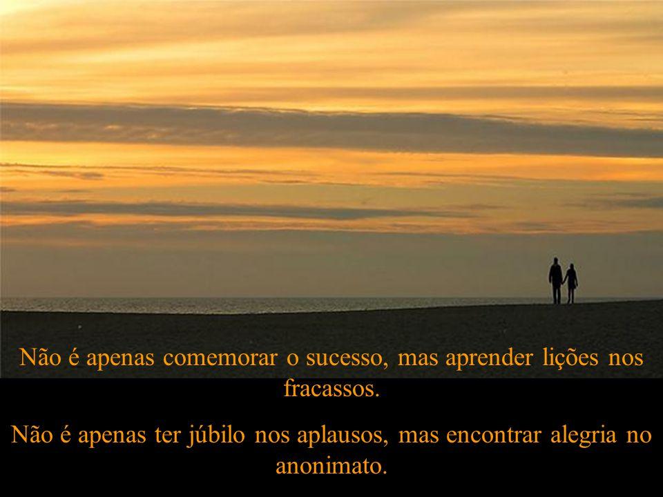 Ser feliz é encontrar força no perdão, esperança nas batalhas, segurança no palco do medo, amor nos desencontros.