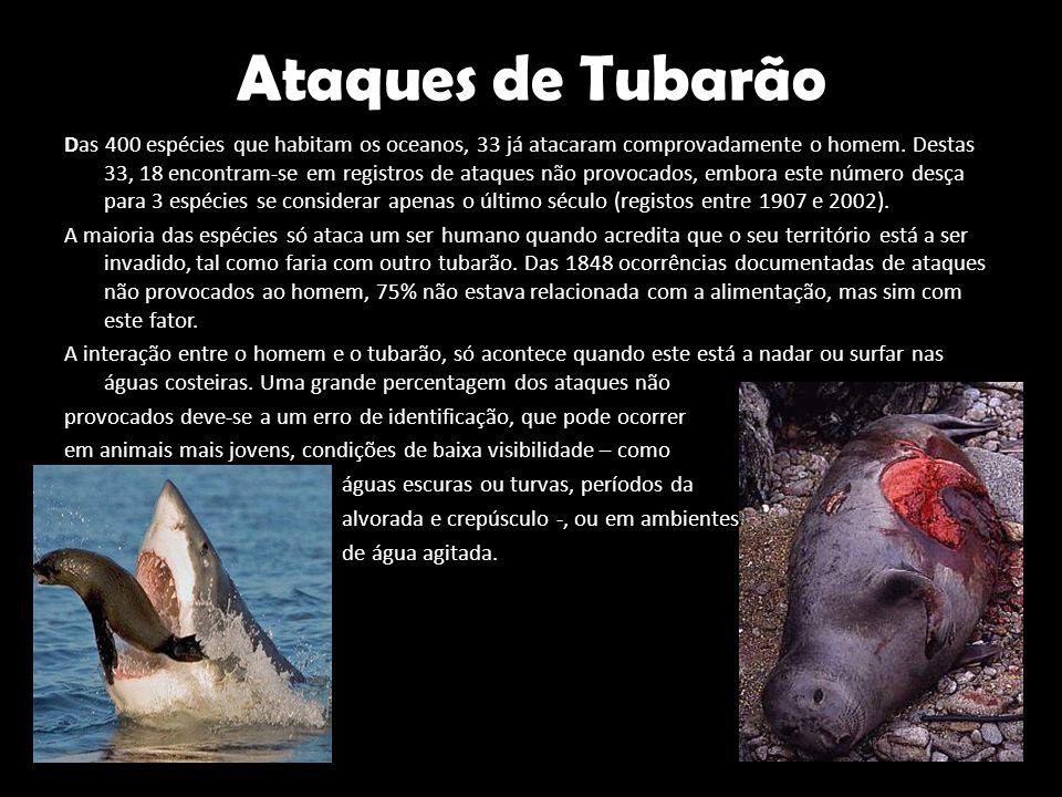Ataques de Tubarão Das 400 espécies que habitam os oceanos, 33 já atacaram comprovadamente o homem. Destas 33, 18 encontram-se em registros de ataques