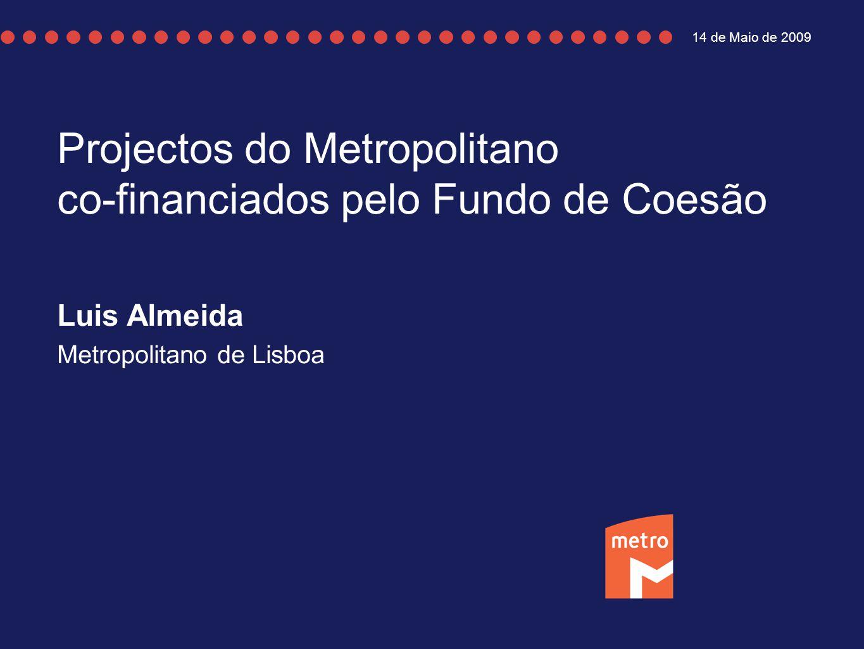 Projectos do Metropolitano co-financiados pelo Fundo de Coesão Luis Almeida Metropolitano de Lisboa 14 de Maio de 2009