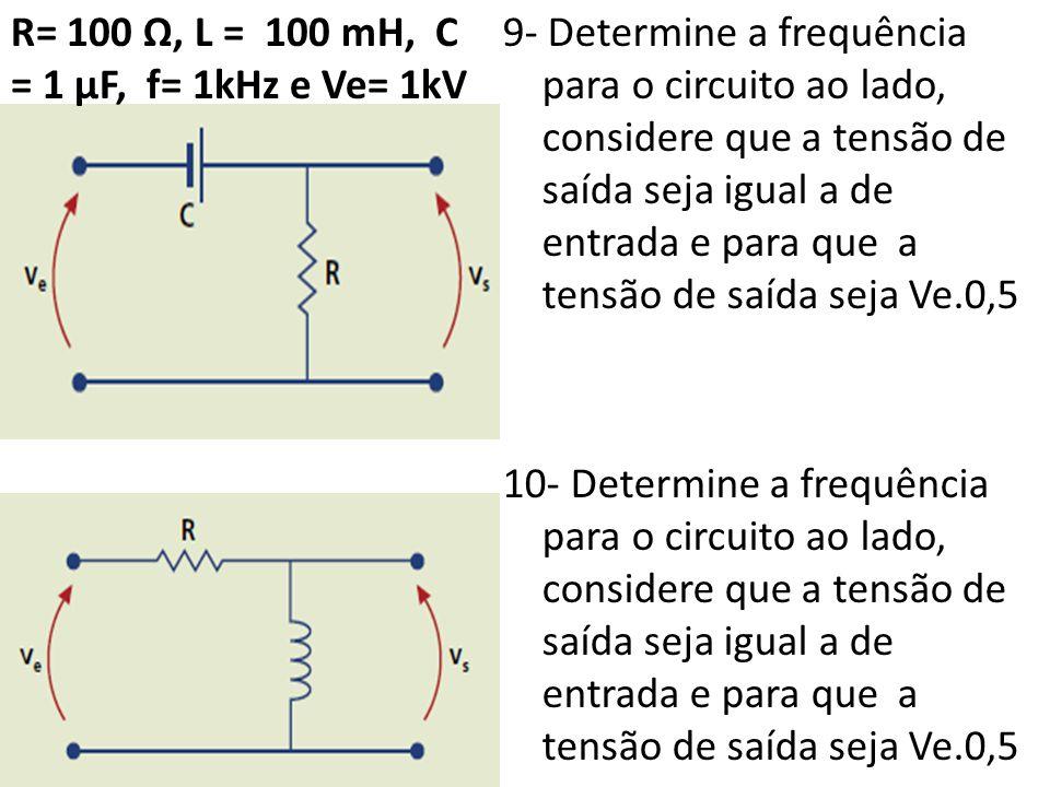 9- Determine a frequência para o circuito ao lado, considere que a tensão de saída seja igual a de entrada e para que a tensão de saída seja Ve.0,5 10- Determine a frequência para o circuito ao lado, considere que a tensão de saída seja igual a de entrada e para que a tensão de saída seja Ve.0,5 R= 100 Ω, L = 100 mH, C = 1 µF, f= 1kHz e Ve= 1kV