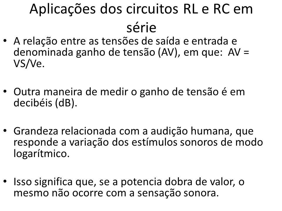 Aplicações dos circuitos RL e RC em série • A relação entre as tensões de saída e entrada e denominada ganho de tensão (AV), em que: AV = VS/Ve.