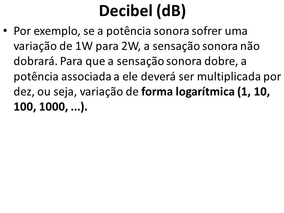 Decibel (dB) • Por exemplo, se a potência sonora sofrer uma variação de 1W para 2W, a sensação sonora não dobrará.