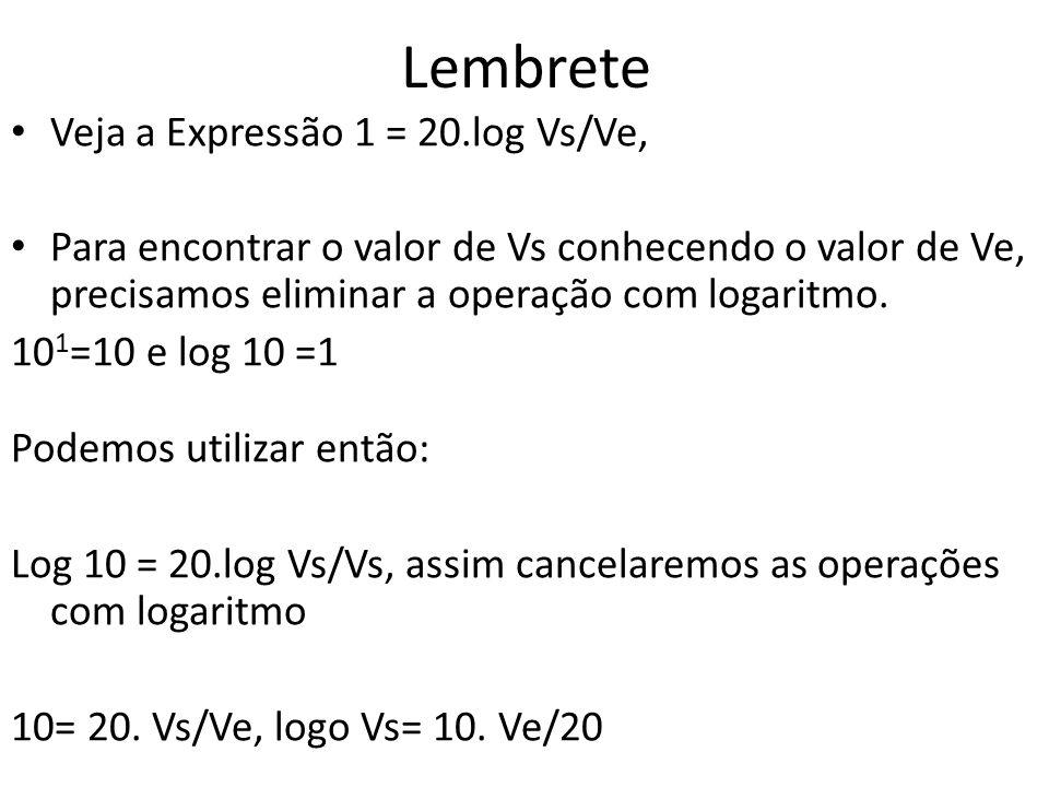 Lembrete • Veja a Expressão 1 = 20.log Vs/Ve, • Para encontrar o valor de Vs conhecendo o valor de Ve, precisamos eliminar a operação com logaritmo.