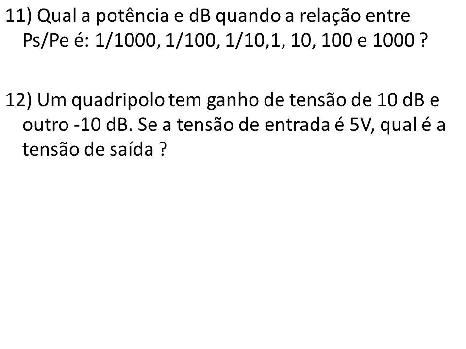 11) Qual a potência e dB quando a relação entre Ps/Pe é: 1/1000, 1/100, 1/10,1, 10, 100 e 1000 .