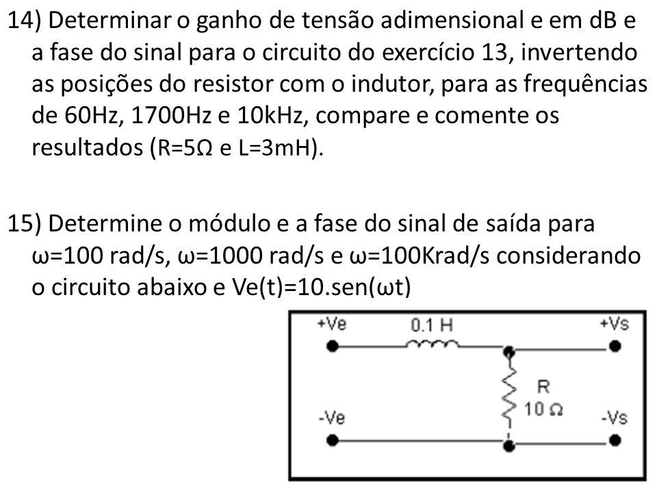 14) Determinar o ganho de tensão adimensional e em dB e a fase do sinal para o circuito do exercício 13, invertendo as posições do resistor com o indutor, para as frequências de 60Hz, 1700Hz e 10kHz, compare e comente os resultados ( R=5Ω e L=3mH).