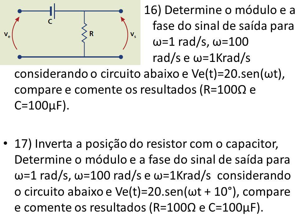 • 16) Determine o módulo e a fase do sinal de saída para ω=1 rad/s, ω=100 rad/s e ω=1Krad/s considerando o circuito abaixo e Ve(t)=20.sen(ωt), compare e comente os resultados (R=100Ω e C=100µF).