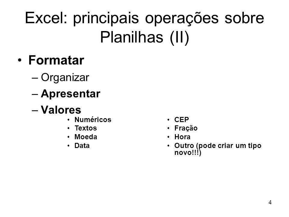 4 Excel: principais operações sobre Planilhas (II) •Formatar –Organizar –Apresentar –Valores •Numéricos •Textos •Moeda •Data •CEP •Fração •Hora •Outro