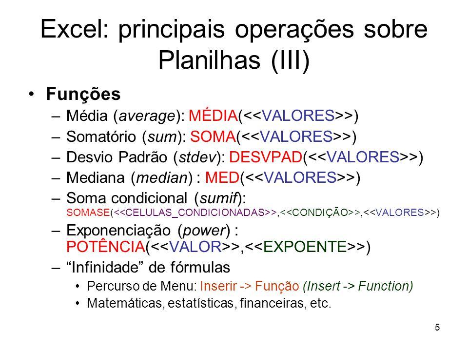5 Excel: principais operações sobre Planilhas (III) •Funções –Média (average): MÉDIA( >) –Somatório (sum): SOMA( >) –Desvio Padrão (stdev): DESVPAD( >