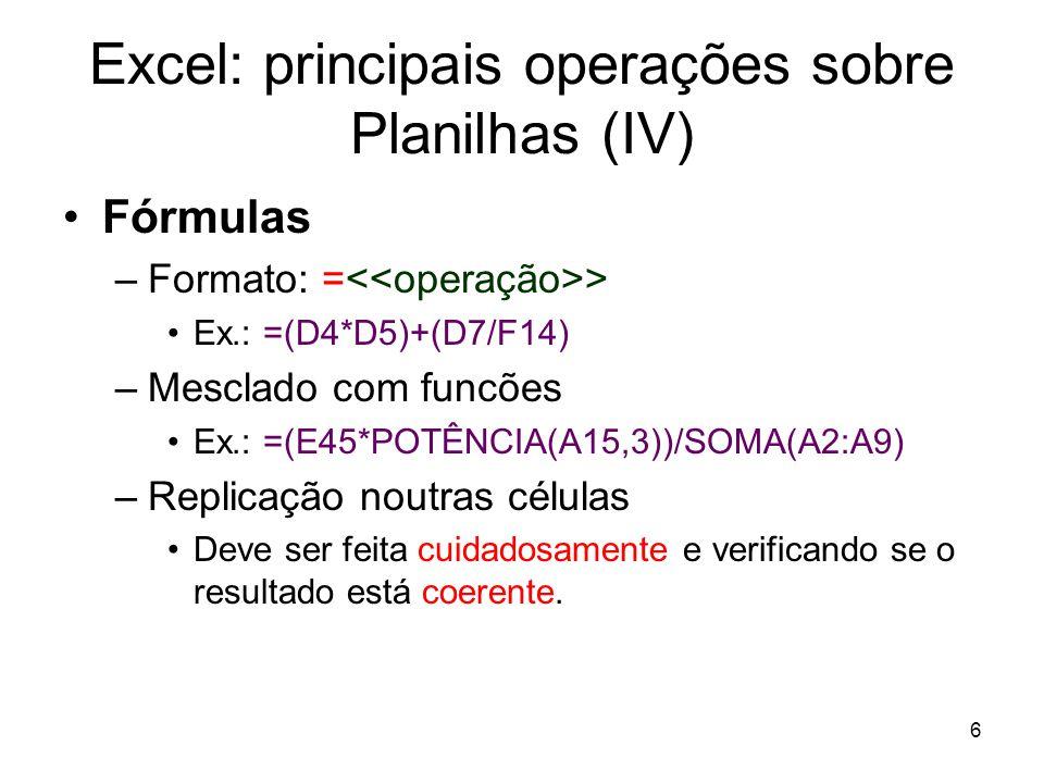 6 Excel: principais operações sobre Planilhas (IV) •Fórmulas –Formato: = > •Ex.: =(D4*D5)+(D7/F14) –Mesclado com funcões •Ex.: =(E45*POTÊNCIA(A15,3))/