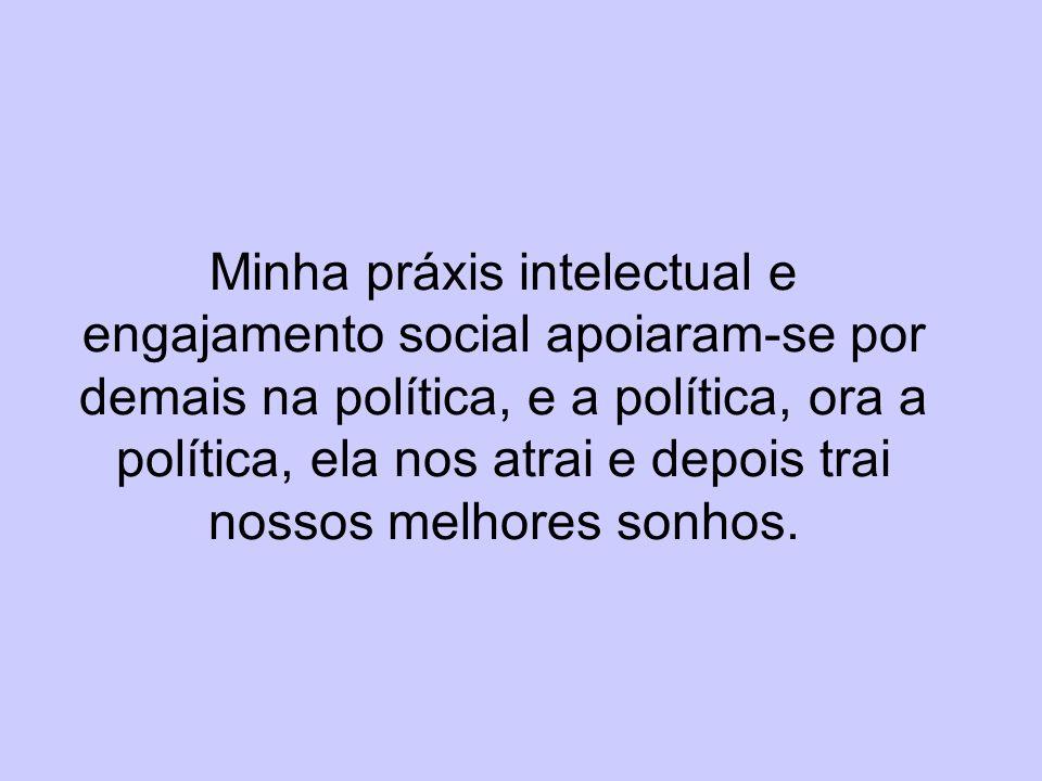 Minha práxis intelectual e engajamento social apoiaram-se por demais na política, e a política, ora a política, ela nos atrai e depois trai nossos melhores sonhos.