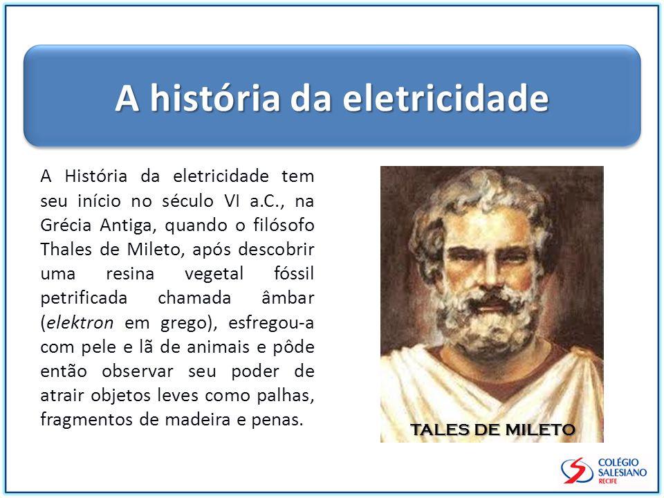 A História da eletricidade tem seu início no século VI a.C., na Grécia Antiga, quando o filósofo Thales de Mileto, após descobrir uma resina vegetal f