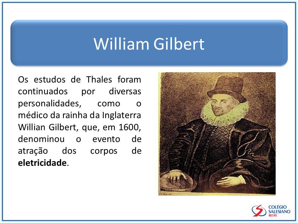 William Gilbert Os estudos de Thales foram continuados por diversas personalidades, como o médico da rainha da Inglaterra Willian Gilbert, que, em 1600, denominou o evento de atração dos corpos de eletricidade.