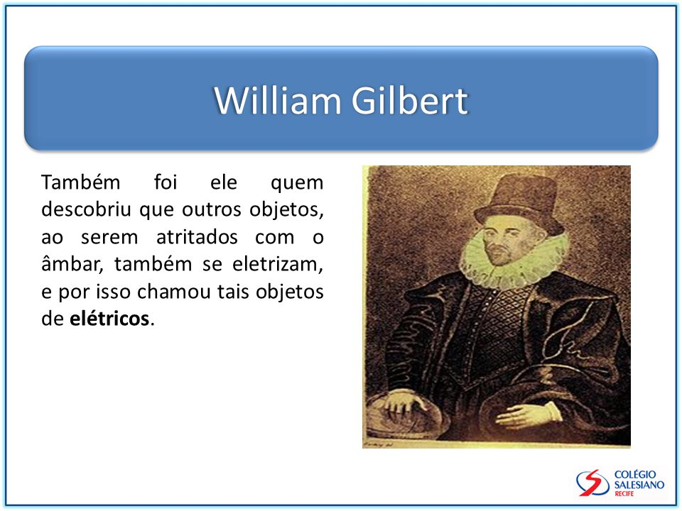 William Gilbert Também foi ele quem descobriu que outros objetos, ao serem atritados com o âmbar, também se eletrizam, e por isso chamou tais objetos de elétricos.