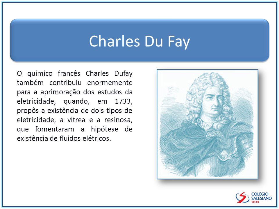 Charles Du Fay O químico francês Charles Dufay também contribuiu enormemente para a aprimoração dos estudos da eletricidade, quando, em 1733, propôs a existência de dois tipos de eletricidade, a vítrea e a resinosa, que fomentaram a hipótese de existência de fluidos elétricos.