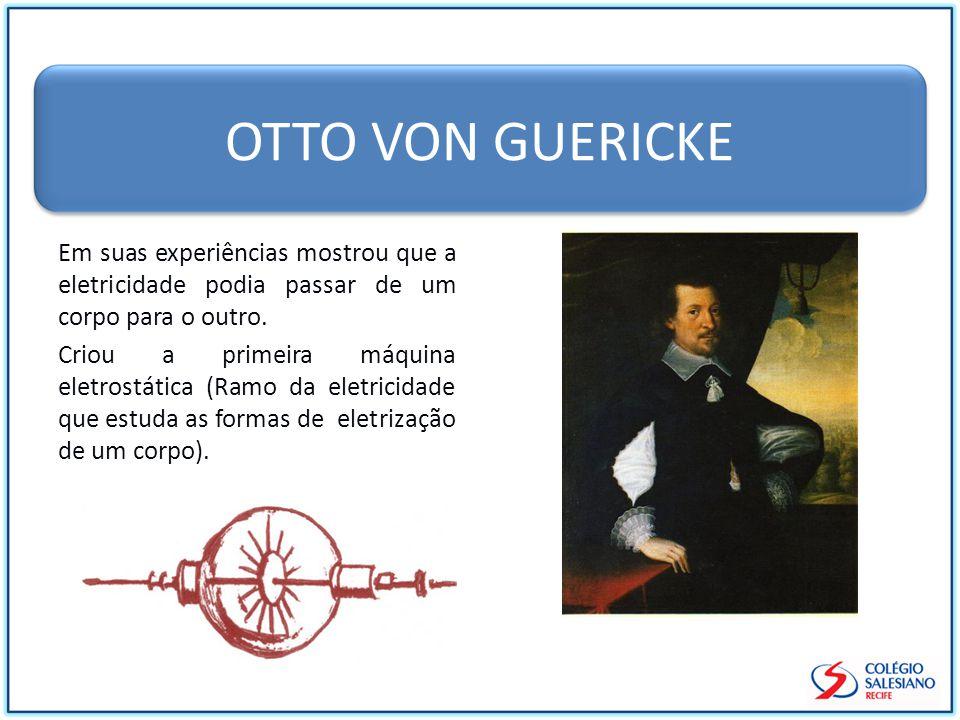 OTTO VON GUERICKE Em suas experiências mostrou que a eletricidade podia passar de um corpo para o outro.