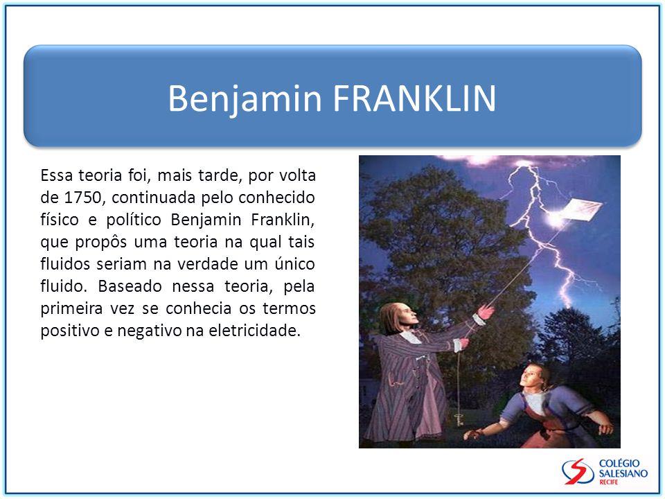 Benjamin FRANKLIN Essa teoria foi, mais tarde, por volta de 1750, continuada pelo conhecido físico e político Benjamin Franklin, que propôs uma teoria na qual tais fluidos seriam na verdade um único fluido.