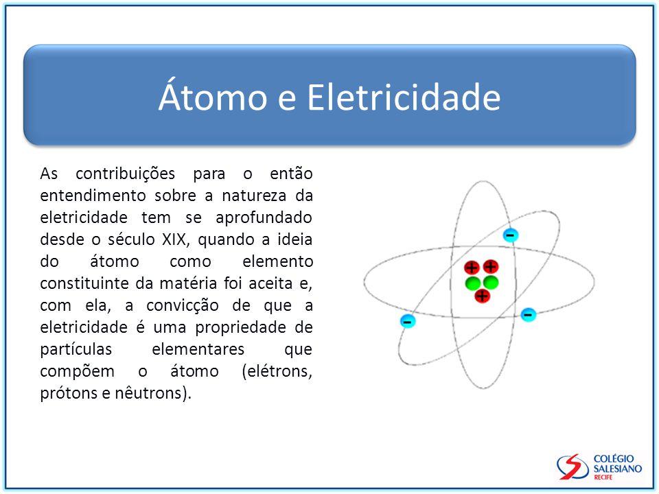 Átomo e Eletricidade As contribuições para o então entendimento sobre a natureza da eletricidade tem se aprofundado desde o século XIX, quando a ideia do átomo como elemento constituinte da matéria foi aceita e, com ela, a convicção de que a eletricidade é uma propriedade de partículas elementares que compõem o átomo (elétrons, prótons e nêutrons).
