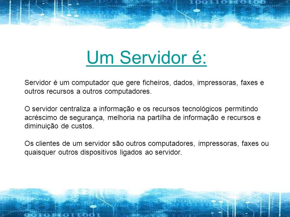 Um Servidor é: Servidor é um computador que gere ficheiros, dados, impressoras, faxes e outros recursos a outros computadores.