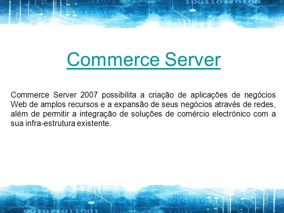 Commerce Server 2007 possibilita a criação de aplicações de negócios Web de amplos recursos e a expansão de seus negócios através de redes, além de permitir a integração de soluções de comércio electrónico com a sua infra-estrutura existente.