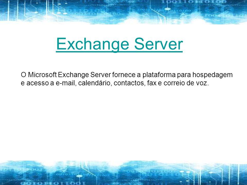 Exchange Server O Microsoft Exchange Server fornece a plataforma para hospedagem e acesso a e-mail, calendário, contactos, fax e correio de voz.