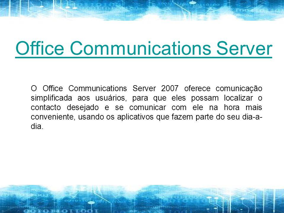 Office Communications Server O Office Communications Server 2007 oferece comunicação simplificada aos usuários, para que eles possam localizar o contacto desejado e se comunicar com ele na hora mais conveniente, usando os aplicativos que fazem parte do seu dia-a- dia.