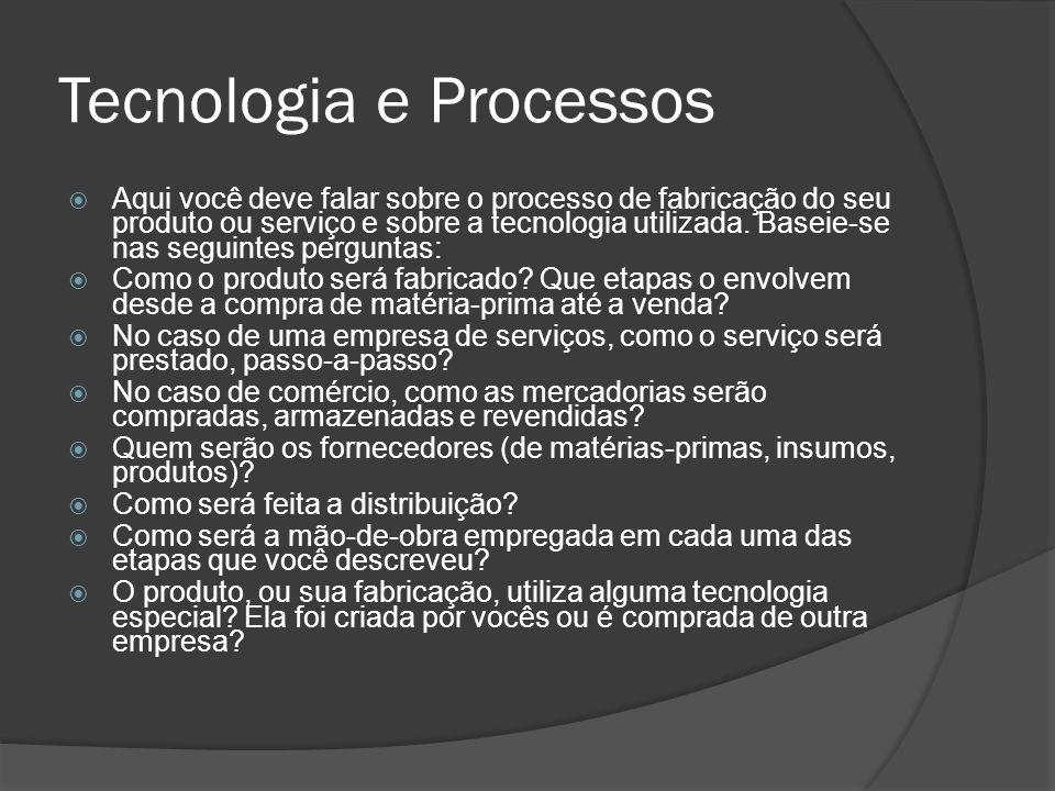 Tecnologia e Processos  Aqui você deve falar sobre o processo de fabricação do seu produto ou serviço e sobre a tecnologia utilizada. Baseie-se nas s