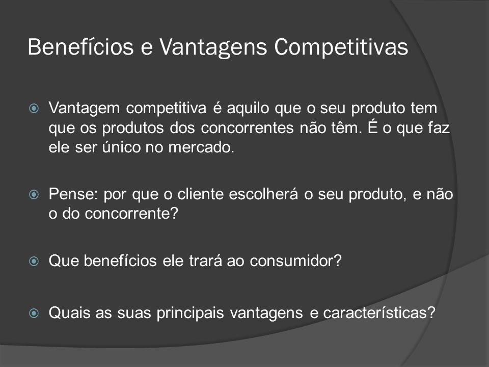 Benefícios e Vantagens Competitivas  Vantagem competitiva é aquilo que o seu produto tem que os produtos dos concorrentes não têm. É o que faz ele se