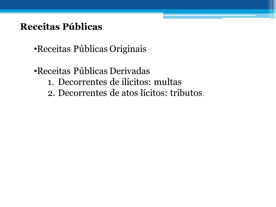 Receitas Públicas • Receitas Públicas Originais • Receitas Públicas Derivadas 1.Decorrentes de ilícitos: multas 2.Decorrentes de atos lícitos: tributo