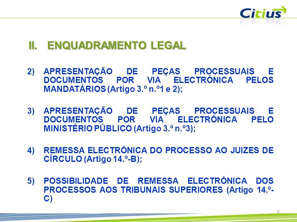 2)APRESENTAÇÃO DE PEÇAS PROCESSUAIS E DOCUMENTOS POR VIA ELECTRÓNICA PELOS MANDATÁRIOS (Artigo 3.º n.º1 e 2); 3)APRESENTAÇÃO DE PEÇAS PROCESSUAIS E DOCUMENTOS POR VIA ELECTRÓNICA PELO MINISTÉRIO PÚBLICO (Artigo 3.º n.º3); 4)REMESSA ELECTRÓNICA DO PROCESSO AO JUIZES DE CÍRCULO (Artigo 14.º-B); 5)POSSIBILIDADE DE REMESSA ELECTRÓNICA DOS PROCESSOS AOS TRIBUNAIS SUPERIORES (Artigo 14.º- C) II.ENQUADRAMENTO LEGAL 9