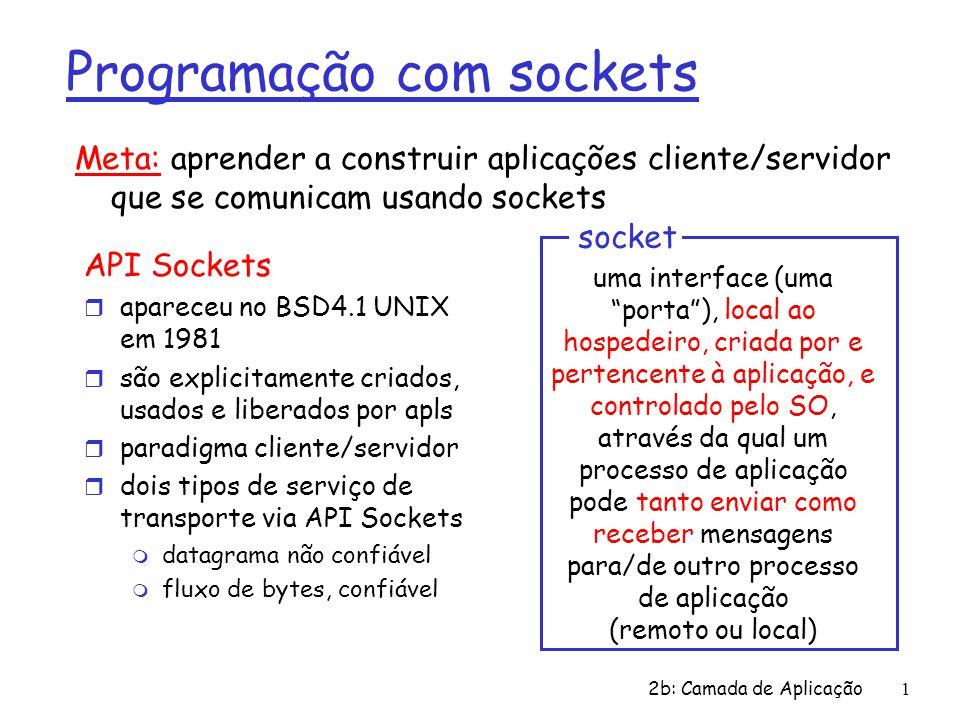 2b: Camada de Aplicação1 Programação com sockets API Sockets r apareceu no BSD4.1 UNIX em 1981 r são explicitamente criados, usados e liberados por apls r paradigma cliente/servidor r dois tipos de serviço de transporte via API Sockets m datagrama não confiável m fluxo de bytes, confiável uma interface (uma porta ), local ao hospedeiro, criada por e pertencente à aplicação, e controlado pelo SO, através da qual um processo de aplicação pode tanto enviar como receber mensagens para/de outro processo de aplicação (remoto ou local) socket Meta: aprender a construir aplicações cliente/servidor que se comunicam usando sockets